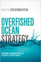 Overfished Ocean Strategy - Powering Up Innovation for a Resource-Deprived World ebook by Nadya Zhexembayeva