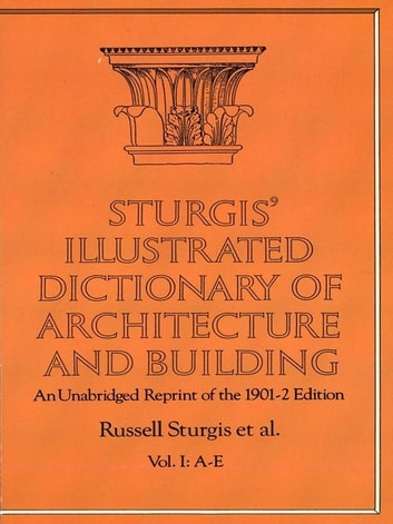 Sturgis' Illustrated Dictionary of Architecture and Building - An Unabridged Reprint of the 1901-2 Edition, Vol. I ebook by Russell Sturgis,Francis A. Davis