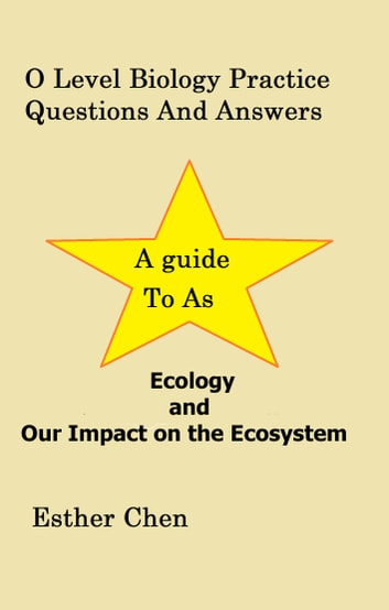 O Level Biology Practice Questions And Answers: Ecology And Our Impact On The Ecosystem ebook by Esther Chen