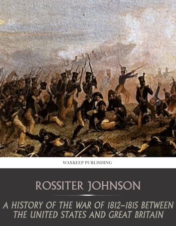 A History of the War of 1812-15 between the United State and Great Britain ebook by Rossiter Johnson