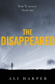 The Disappeared: A gripping crime mystery full of twists and turns! ebook by Ali Harper