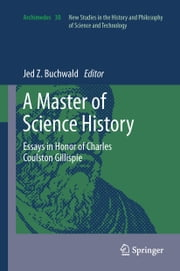 A Master of Science History - Essays in Honor of Charles Coulston Gillispie ebook by Jed Z. Buchwald