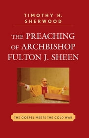 The Preaching of Archbishop Fulton J. Sheen - The Gospel Meets the Cold War ebook by Timothy H. Sherwood