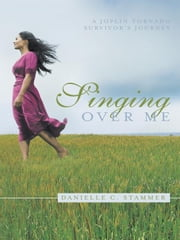 Singing Over Me - A Joplin Tornado Survivor's Journey ebook by Danielle C. Stammer
