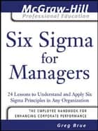 Six Sigma for Managers - 24 Lessons to Understand and Apply Six Sigma Principles in Any Organization ebook by Greg Brue