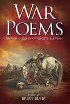 War Poems: An Anthology of Unforgettable Verse - An Anthology of Unforgettable Verse ebook by Brian Busby