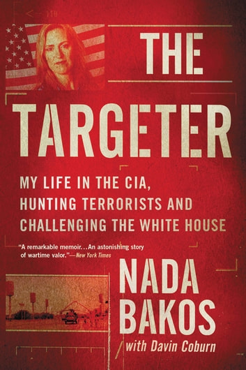 The Targeter - My Life in the CIA, Hunting Terrorists and Challenging the White House ebook by Nada Bakos