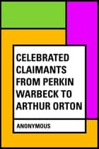 Celebrated Claimants from Perkin Warbeck to Arthur Orton ebook by Anonymous