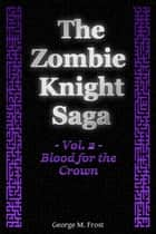 The Zombie Knight Saga: Volume Two - Blood for the Crown ebook by George M. Frost