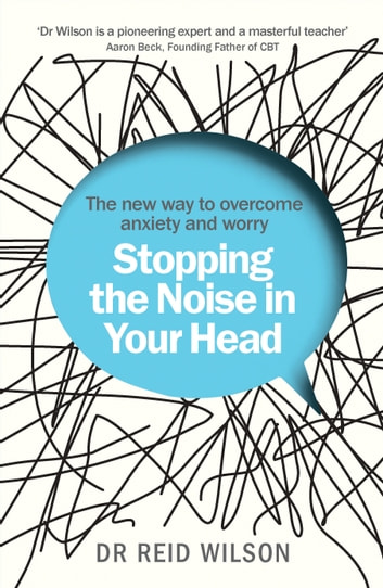 Stopping the Noise in Your Head - the New Way to Overcome Anxiety and Worry eBook by Dr Reid Wilson