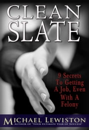 Clean Slate - 9 Secrets to Getting a Job, Even With a Felony ebook by Michael Lewiston