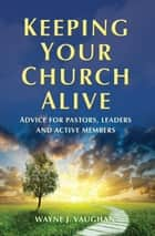 Keeping Your Church Alive ebook by Wayne  Vaughan