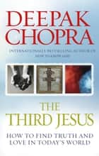 The Third Jesus - How to Find Truth and Love in Today's World ebook by Dr Deepak Chopra