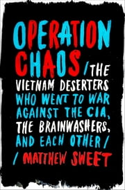 Operation Chaos - The Vietnam Deserters Who Fought the CIA, the Brainwashers, and Themselves ebook by Matthew Sweet