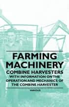 Farming Machinery - Combine Harvesters - With Information on the Operation and Mechanics of the Combine Harvester ebook by Various