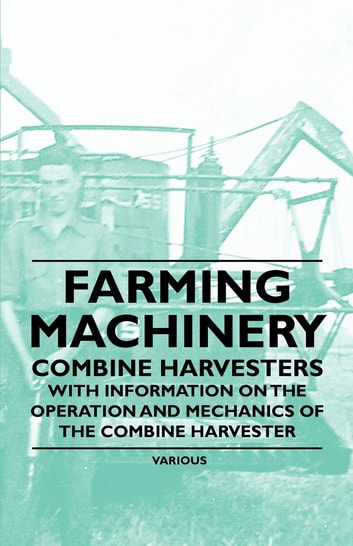 Farming Machinery - Combine Harvesters - With Information on the Operation and Mechanics of the Combine Harvester ebook by Various Authors