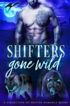 Shifters Gone Wild - A Shifter Romance Collection ebook by Skye MacKinnon, Laura Greenwood, Arizona Tape,...