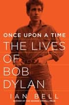 Once Upon a Time - The Lives of Bob Dylan ebook by Ian Bell