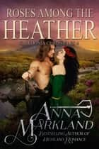 Roses Among the Heather ebook by Anna Markland