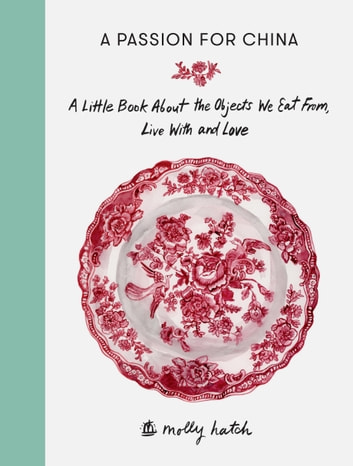 A Passion For China - A Little Book about the Objects We Eat from, Live with and Love ebook by Molly Hatch