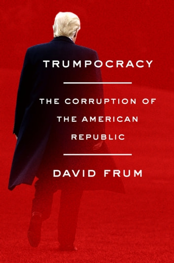 Trumpocracy - The Corruption of the American Republic ebook by David Frum