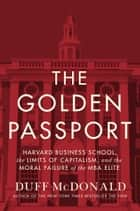 The Golden Passport - Harvard Business School, the Limits of Capitalism, and the Moral Failure of the MBA Elite ebook by Duff McDonald