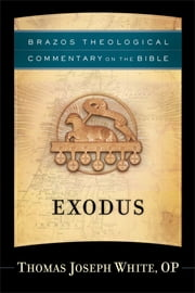 Exodus (Brazos Theological Commentary on the Bible) ebook by Thomas Joseph OP White,R. Reno,Robert Jenson,Robert Wilken,Ephriam Radner,Michael Root,George Sumner