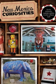 New Mexico Curiosities - Quirky Characters, Roadside Oddities & Other Offbeat Stuff ebook by Sam Lowe
