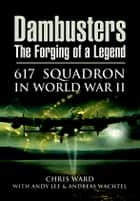 Dambusters The Forging of a Legend - 617 Squadron in World War II ebook by Andy Lee, Chris  Ward