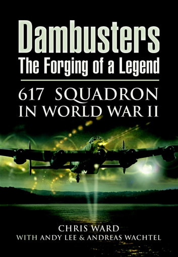 Dambusters The Forging of a Legend - 617 Squadron in World War II ebook by Andy Lee,Chris  Ward