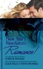 New Year's Resolution: Romance! ebook by Christie Ridgway, Leslie Kelly, Tanya Michaels