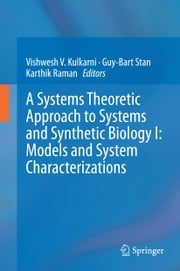 A Systems Theoretic Approach to Systems and Synthetic Biology I: Models and System Characterizations ebook by Vishwesh Kulkarni,Guy-Bart Stan,Karthik Raman