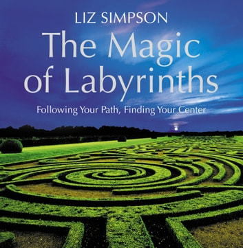 The Magic of Labyrinths: Following Your Path, Finding Your Center ebook by Liz Simpson