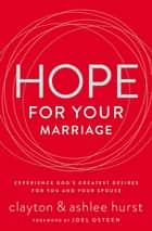 Hope for Your Marriage - Experience God's Greatest Desires for You and Your Spouse ebook by Joel Osteen, Clayton Hurst, Ashlee Hurst