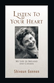 Listen to Your Heart - My Life in Ireland and Canada ebook by Shivaun Gannon