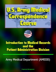 U.S. Army Medical Correspondence Course: Introduction to Medical Records and the Patient Administration Division - Army Medical Department (AMEDD) ebook by Progressive Management