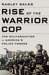 Rise of the Warrior Cop - The Militarization of America's Police Forces ebook by Radley Balko
