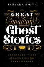 Great Canadian Ghost Stories - Legendary Tales of Haunting from Coast to Coast ebook by Barbara Smith