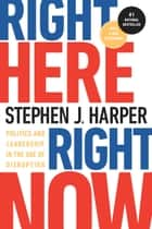 Right Here, Right Now - Politics and Leadership in the Age of Disruption ebook by Stephen J. Harper