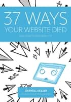 37 Ways Your Website Died - and How to Resurrect It ebook by Darrell Keezer, Leigh Colgan, Rebecca De Girolamo