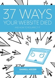 37 Ways Your Website Died: and How to Resurrect It ebook by Darrell Keezer,Leigh Colgan,Rebecca De Girolamo