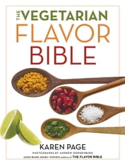 The Vegetarian Flavor Bible - The Essential Guide to Culinary Creativity with Vegetables, Fruits, Grains, Legumes, Nuts, Seeds, and More, Based on the Wisdom of Leading American Chefs ebook by Karen Page