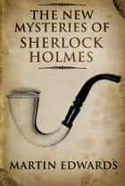 The New Mysteries of Sherlock Holmes ebook by Martin Edwards