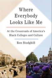 Where Everybody Looks Like Me - At the Crossroads of America's Black Colleges and Culture ebook by Ron Stodghill