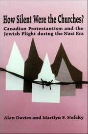 How Silent Were the Churches? - Canadian Protestantism and the Jewish Plight during the Nazi Era ebook by Alan Davies,Marilyn F. Nefsky