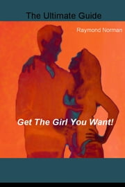 Get The Girl You Want! - The Ultimate Guide ebook by Raymond Norman