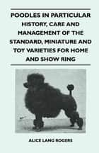Poodles In Particular - History, Care And Management Of The Standard, Miniature And Toy Varieties For Home And Show Ring ebook by Alice Lang Rogers