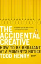 The Accidental Creative - How to Be Brilliant at a Moment's Notice ebook by Todd Henry