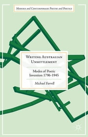 Writing Australian Unsettlement - Modes of Poetic Invention 1796-1945 ebook by Michael Farrell