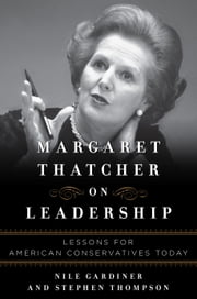 Margaret Thatcher on Leadership - Lessons for American Conservatives Today ebook by Nile Gardiner,Stephen  Thompson